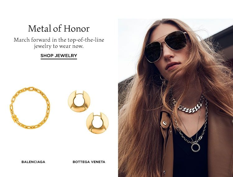 Metal of Honor. March forward in the top-of-the-line jewelry to wear now. Shop Jewelry