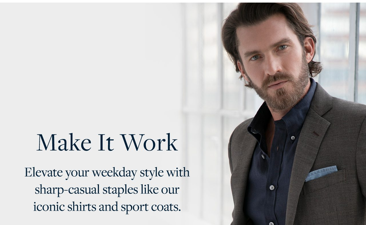 Make It Work Elevate your weekday style with sharp-casual staples like our iconic shirts and sport coats.
