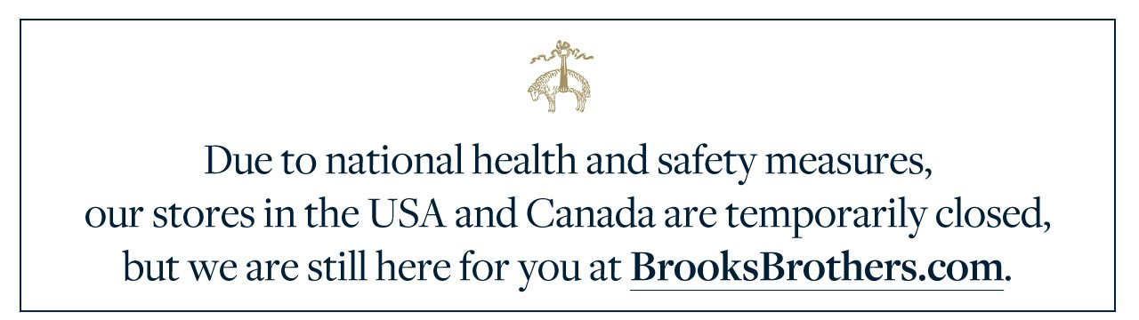 Due to national health and safety measures, our stores in the USA and Canada are temporarily closed, but we are still here for you at BrooksBrothers.com