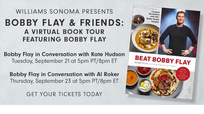 WILLIAMS SONOMA PRESENTS - BOBBY FLAY & FRIENDS: A VIRTUAL BOOK TOUR FEATURING BOBBY FLAY - Bobby Flay in Conversation with Kate Hudson Tuesday, September 21 at 5pm PT/8pm ET - Bobby Flay in Conversation with Al Roker Thursday, September 23 at 5pm PT/8pm ET - GET YOUR TICKETS TODAY