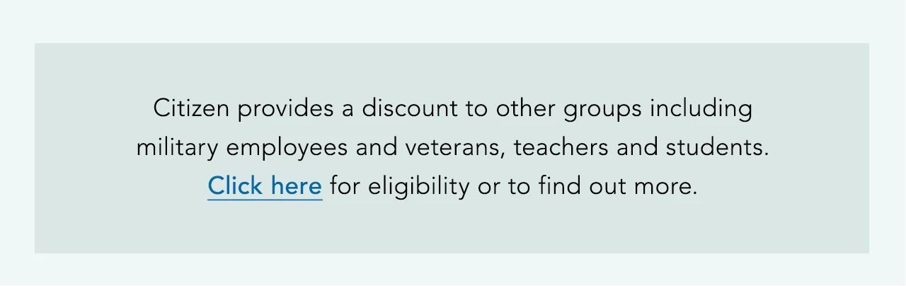 Citizen provides a discount to other groups including military employees and veterans, teachers and students. Click here for eligibility or to find out more.