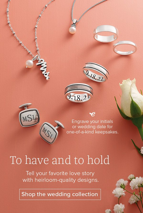 To have and to hold - Tell your favorite love story with heirloom-quality designs. Shop the wedding collection. Engrave your initials or wedding date for one-of-a-kind keepsakes.