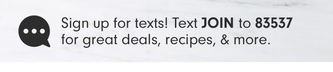 Sign up for texts! Text JOIN to 83537 for great deals, recipes, & more.