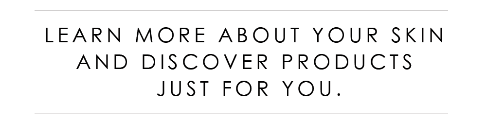 Learn More About You Skin And Discover Products Just For You.
