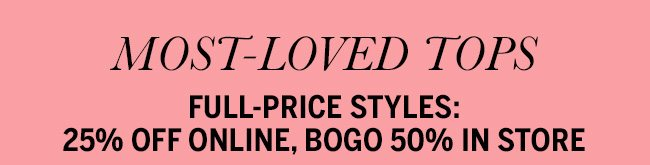 Most-Loved Tops. Full-price styles: 25% Off Online, BOGO 50% In Store