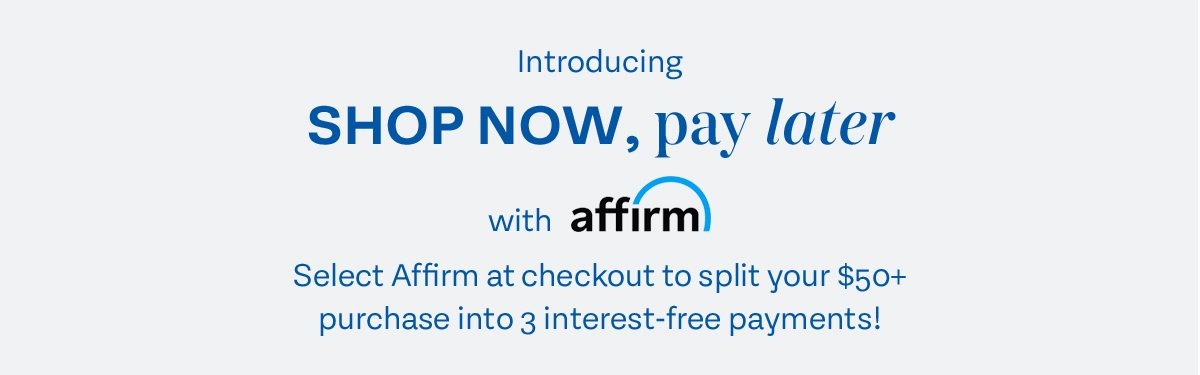 Introducing Shop Now, pay later with affirm. Select Affirm at checkout to split your $50+ purchase into 3 interest-free payments!
