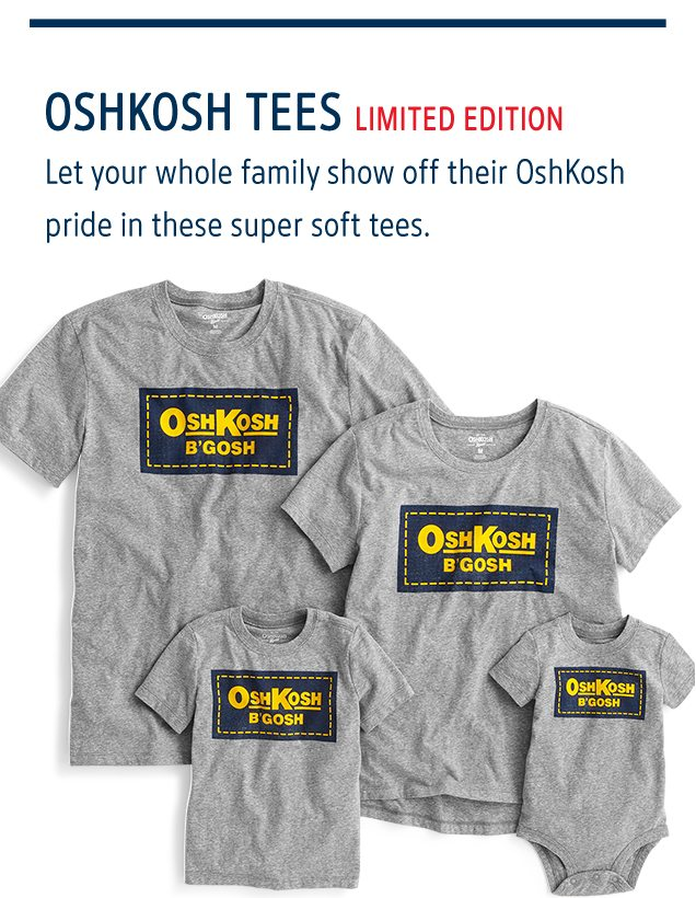 OSHKOSH TEES LIMITED EDITION   Let your whole family show off their OshKosh pride in these super soft tees.