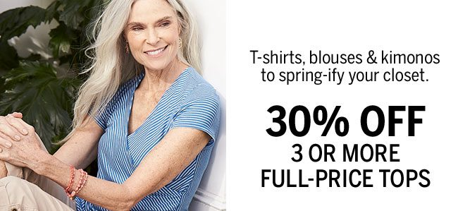 T-shirts, blouses & kimonos to spring-ify your closet. 30% OFF 3 OR MORE FULL-PRICE TOPS