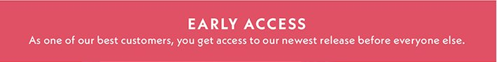 Early Access | As one our best customers, you get access to our newest releases before anyone else.