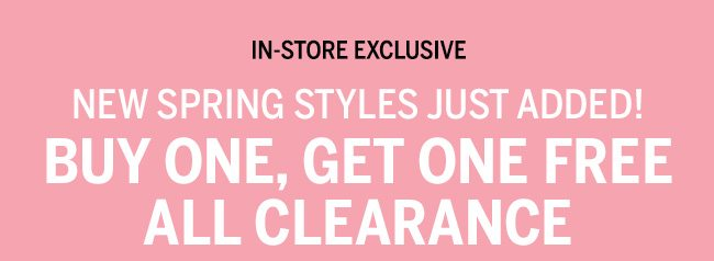 IN_STORE EXCLUSIVE NEW SPRING STYLES JUST ADDED! BUY ONE, GET ONE FREE ALL CLEARANCE. Code: 5326. Lower-priced item free. Prices as marked. Whiles supplies last.