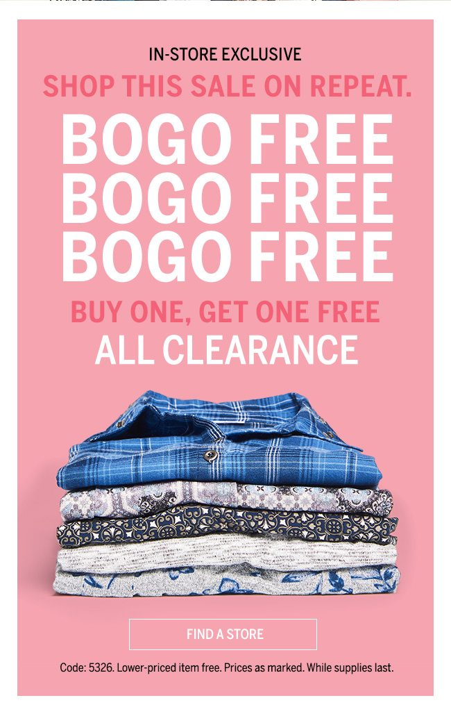 IN_STORE EXCLUSIVE. SHOP THIS SALE ON REPEAT. BOGO FREE BOGO FREE BOGO FREE BUY ONE, GET ONE FREE ALL CLEARANCE. Code: 5326. Lower-priced item free. Prices as marked. Whiles supplies last. FIND A STORE.