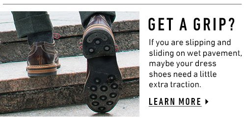 Get A Grip? If you are slipping and sliding on wet pavement, maybe your dress shoes need a little extra traction. Learn More ▸