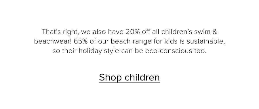 That's right, we also have 20% off all children's swim & beachwear! 65% of our beach range for kids is sustainable, so their holiday style can be eco-conscious too. Shop children