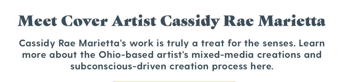 Meet Cover Artist Cassidy Rae Marietta - Cassidy Rae Marietta's work is truly a treat for hte senses. Learn more about the Ohio-based artist's mixed-media creations and subconscious-driven creation process here.