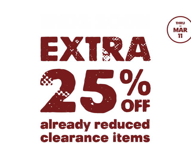 ENDS SOON EXTRA 25% OFF already reduced clearance items THRU - MAR 11