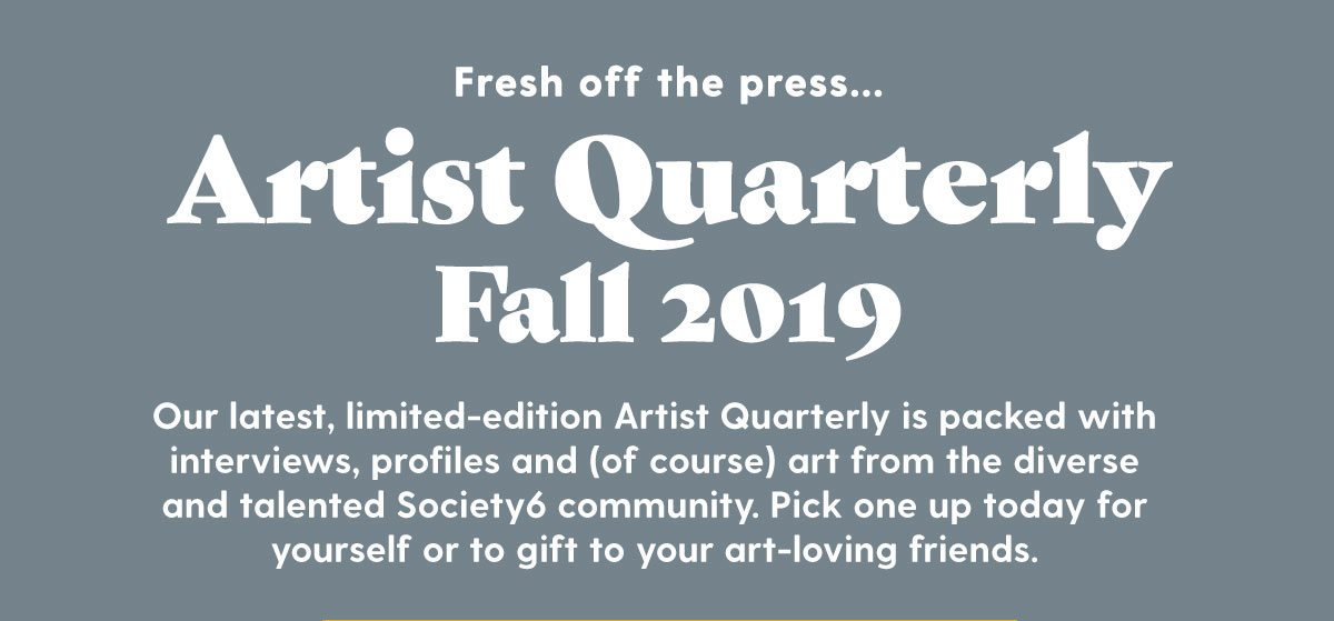 Fresh off the press... Artist Quarterly - Fall 2019 Our latest, limited-edition Artist Quarterly is packed with interviews, profiles and (of course) art from the diverse and talented Society6 community. Pick one up today for yourself or to gift to your art-loving friends.