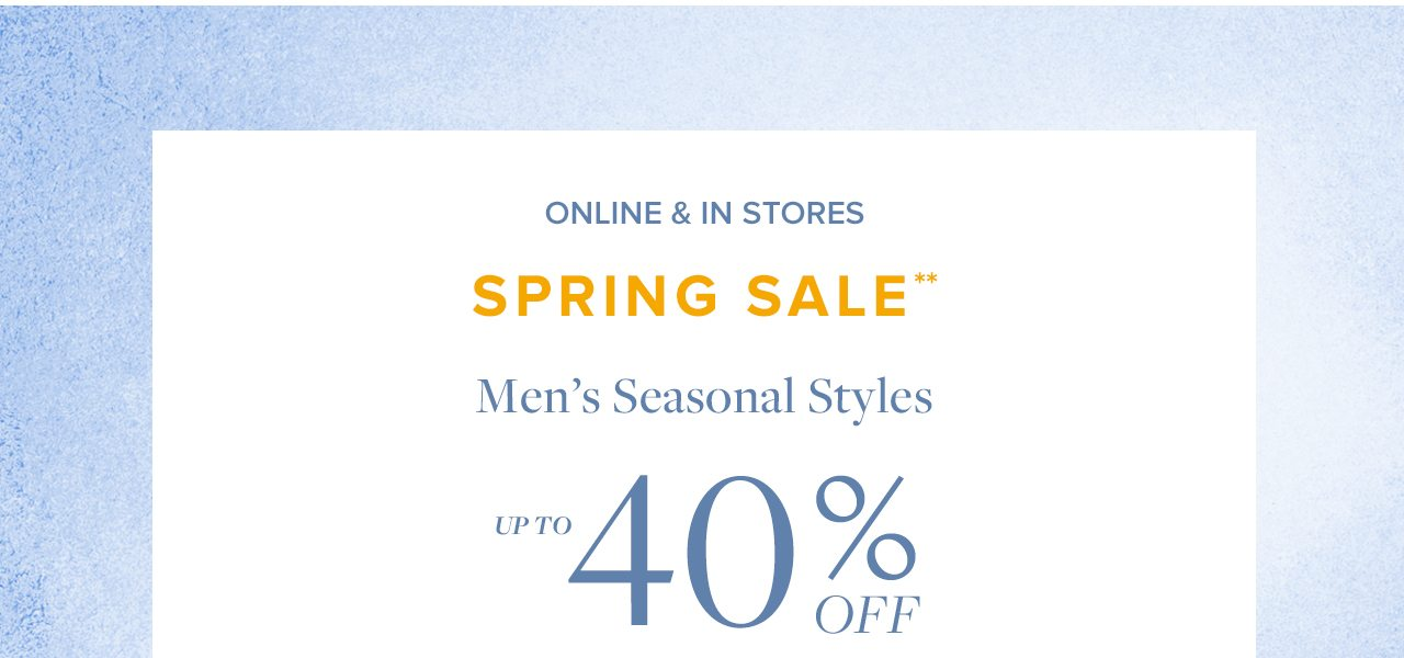 Online and In Stores Spring Sale Men's Seasonal Styles Up To 40% Off