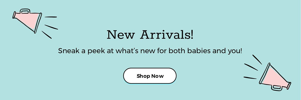New Arrivals! Sneak a peek at what's new for both babies and you!