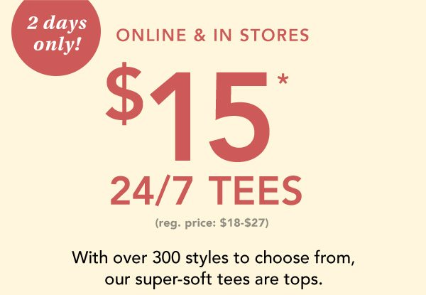 2 days only! Online and in stores: $15* 24/7 tees. (reg. price $18-$27). With over 300 styles to choose from, our super-soft tees are tops.