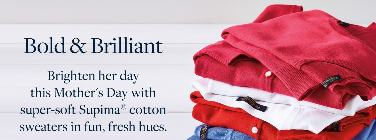 Bold and Brilliant Brighten her day this Mother's Day with super-soft Supima cotton sweaters in fun, fresh hues.