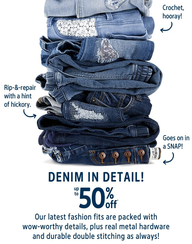 Crochet, hooray! | Rip-&-repair with a hint of hickory. | Goes on in a SNAP! | DENIM IN DETAIL! | up to 50% off* | Our latest fashion fits are packed with wow-worthy details, plus real metal hardware and durable double stitching as always!