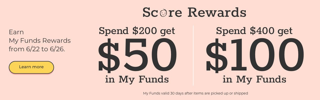 Score Rewards Earn My Funds Rewards from 6/22 to 6/26/ Learn more Spend $200 get $50 in My Funds | Spend $400 get $100 in My Funds My Funds valid 30 days after items are picked up or shipped.