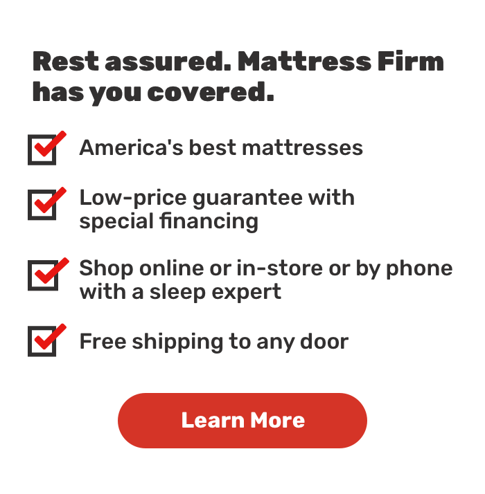 Rest assured. Mattress Firm has you covered.America's best mattresses.Free shipping to any door.Low-price guarantee with special financing .Shop online or in-store or by phone with a sleep expert.Learn More.