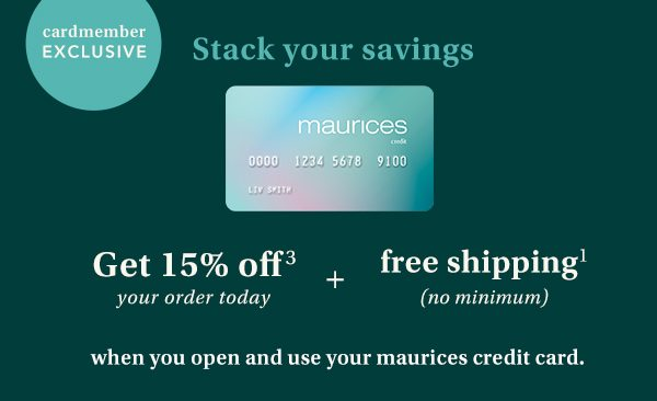Cardmember exclusive: stack your savings! Get 15% off³ your order today + free shipping² (no minimum) when you open and use your maurcies Credit Card.