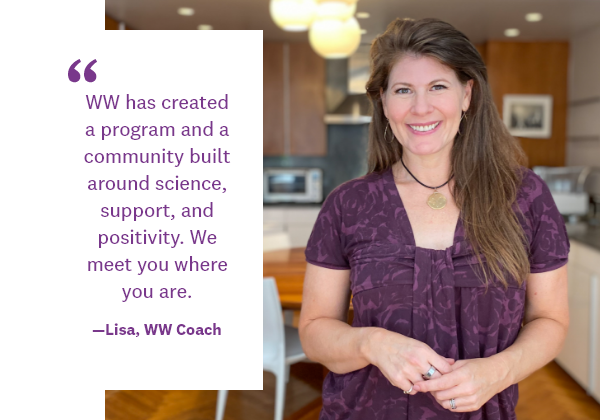 WW has created a program and a community built around science, support, and positivity. We meet you where you are. | —Lisa, WW Coach