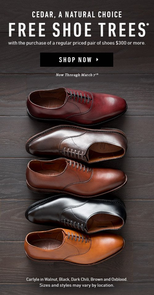 Cedar, A Natural Choice. Free Shoe Trees* with the purchase of a regular priced pair of shoes $300 or more. Now through March. 7th. Shop Now ▸