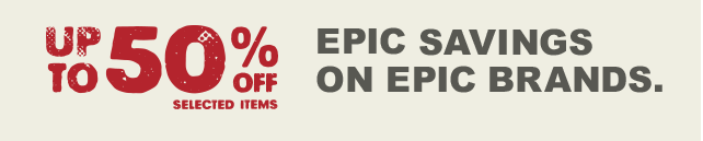 UP TO 50% OFF SELECTED ITEMS - EPIC SAVINGS ON EPIC BRANDS.