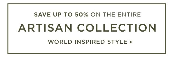 Save up to 50% on the entire Artisan Collection