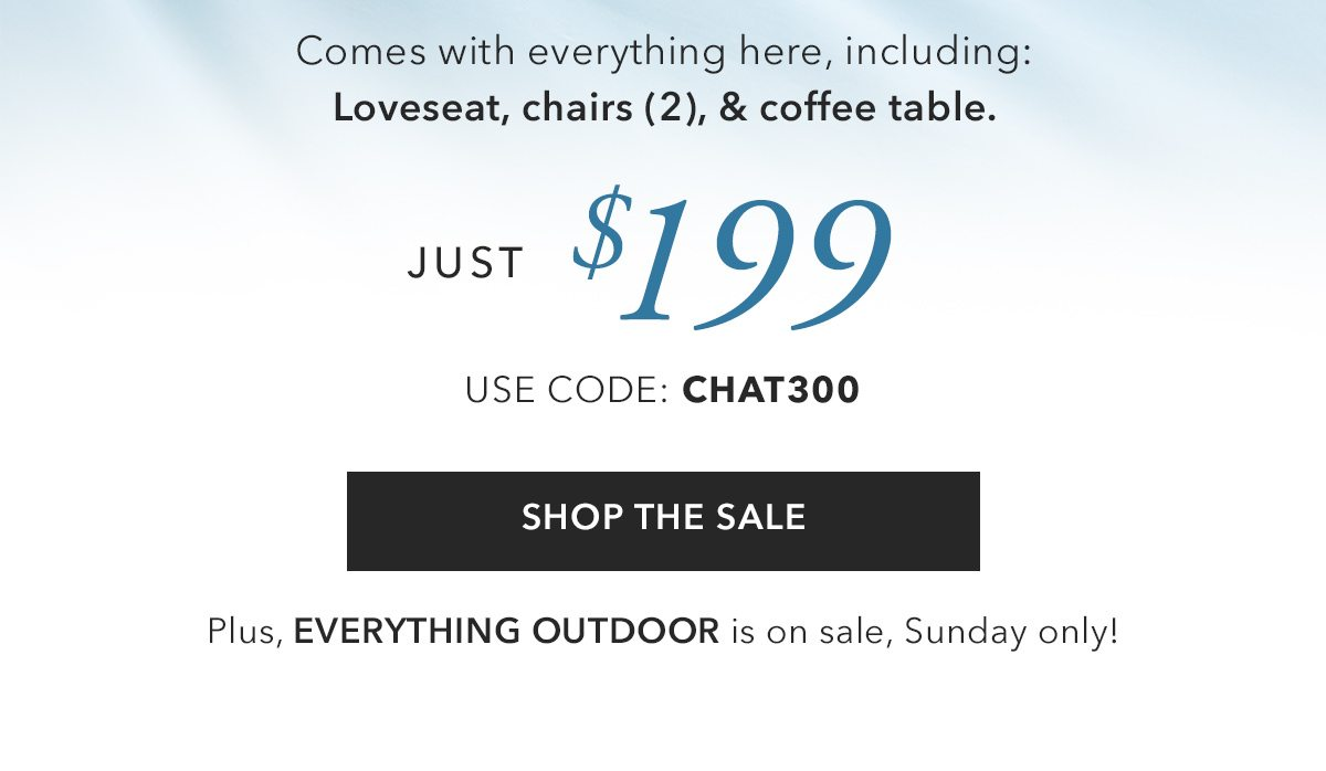 Comes with everything here, including Loveseat, Chairs & Coffee Table. Just $199. Use code CHAT300 | SHOP SALE | SHOP NOW