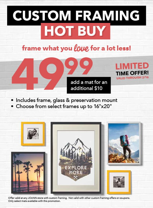 Custom Framing Hot Buy. Frame what you love for a lot less. $49.99 add a mat for an additional $10. Includes frame, glass and preservation mount. Choose from select frames up to 16inx20in. Valid through 2/16.