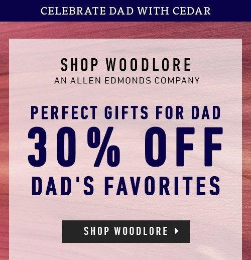 Perfect Gifts for Dad. 30% Off Dad's Favorites. Shop Woodlore - An Allen Edmonds Company.