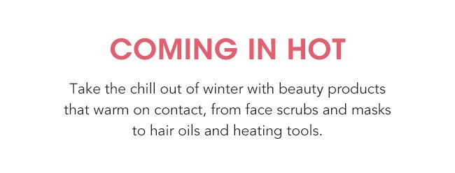 OMING IN HOT, TAKE THE CHILL OUT OF WINTER WITH BEAUTY PRODUCTS THAT WARM ON CONTACT