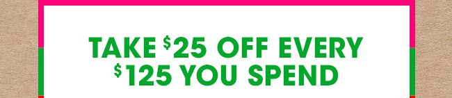 TAKE $25 OFF EVERY $125