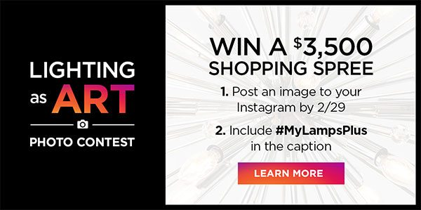 Lighting as Art - Photo Contest - Win A $3,500 Shopping Spree - 1. Post an image to your Instagram by 2/29 - 2. Include #MyLampsPlus in the caption - Learn More