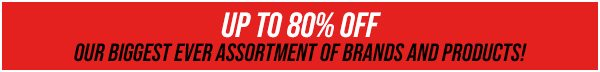 Up to 80% Off Our Biggest Ever Assortment of Brands and Products!