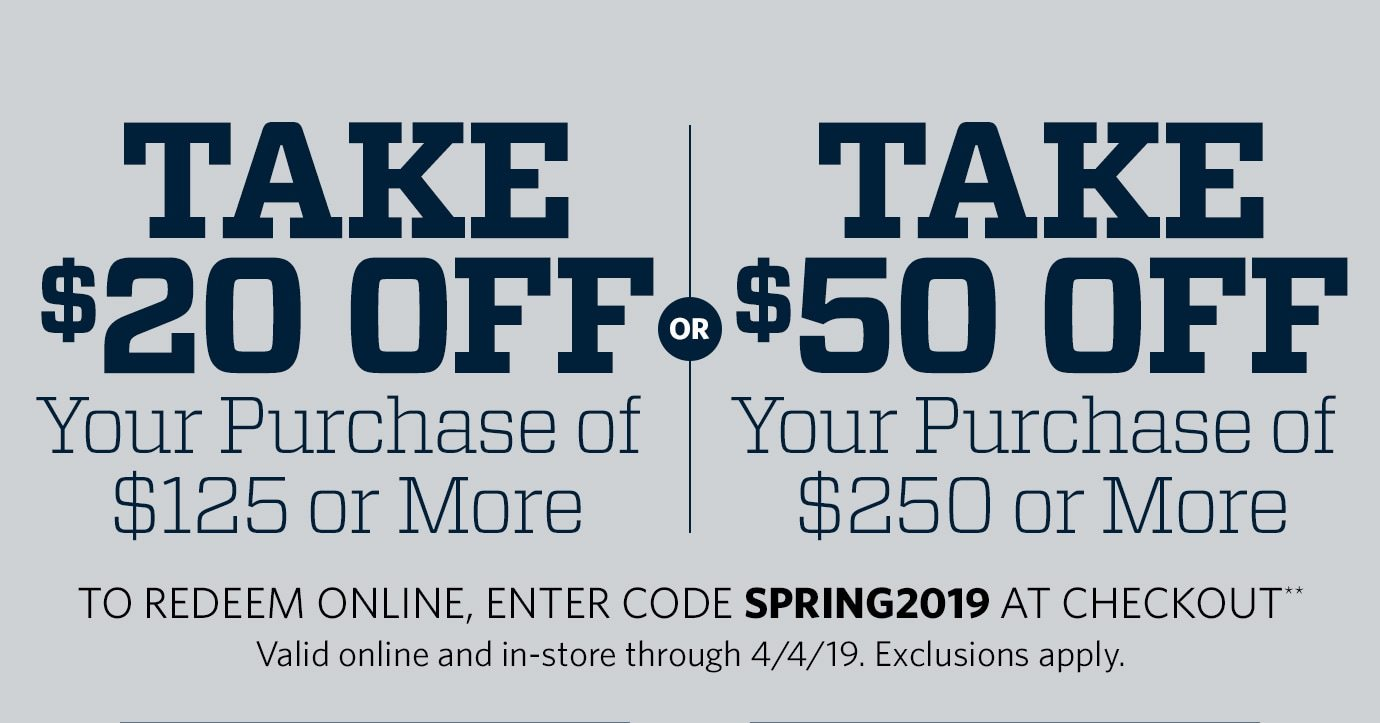 Take $20 Off Your Purchase of $125 or More or Take $50 Off Your Purchase of $250 or More | To redeem online, enter code SPRING19 at checkout** Valid online and in-store through 4/4/19. Exclusions apply.