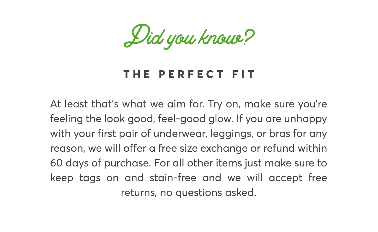 Did you know? The Perfect Fit At least that's what we aim for. Try on, make sure you're feeling the look good, feel-good glow. If you are unhappy with your first pair of underwear, leggings, or bras for any reason, we will offer a free size exchange or refund within 60 days of purchase. For all other items just make sure to keep tags on and stain-free and we will accept free returns, no questions asked.