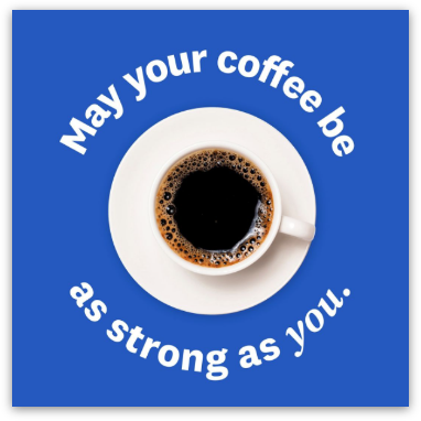 May your coffee be as strong as you.
