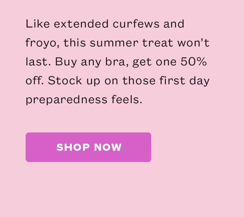Like extended curfews and froyo, this summer treat won't last. Buy any bra, get one 50% off.