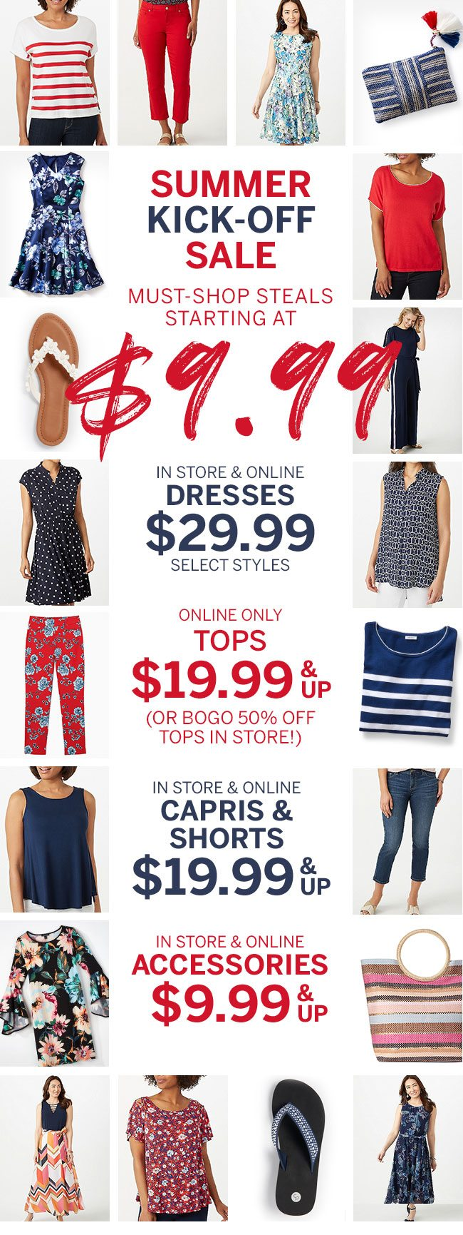 Summer kick-off sale Must-shop steals starting at $9.99 In store & online Dresses $29.99 select styles. online only tops $19.99 and up or BOGO 50% off in store! In store & online Capri's and shorts $19.99 and up In store & online Accessories $9.99 and up.
