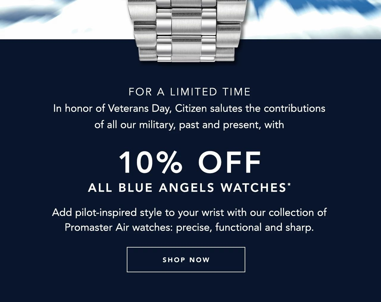 Limited Time On Veterans Day - In honor of Veterans Day, Citizen salutes the contributions of all our military, past and present, with 10% off all Blue Angels watches.