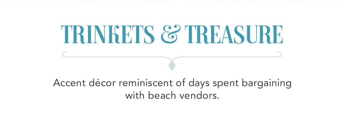 Trinkets & Treasure. Accent decor reminiscent of days spent bargaining with beach vendors.   SHOP NOW