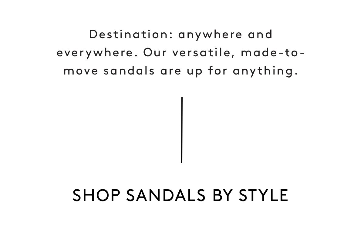 Destination: anywhere and everywhere. Our versatile, made-to-move sandals are up for anything. Shop Sandals by Style