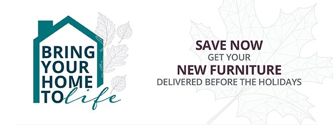BRING YOUR HOME TO LIFE   SAVE NOW GET YOUR NEW FURNITURE DELIVERED BEFORE THE HOLIDAYS