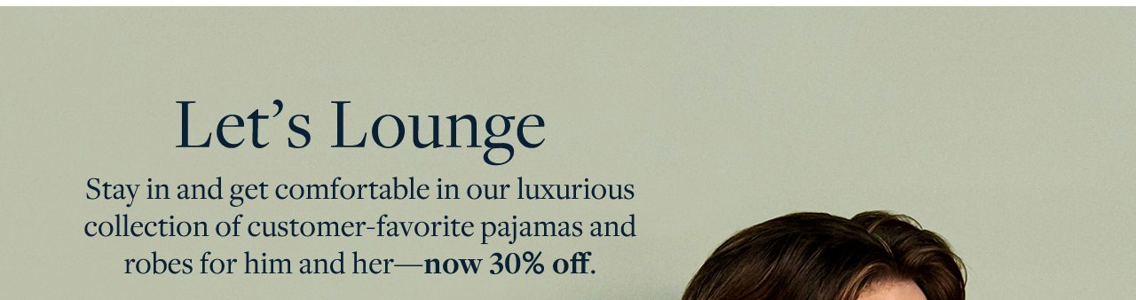Let's Lounge Stay in and get comfortable in our luxurious collection of customer-favorite pajamas and robes for him and her - now 30% off.