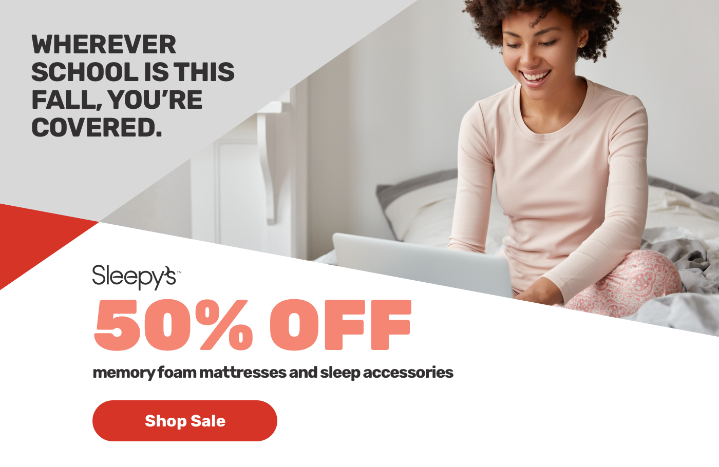 Wherever school is this fall, you're covered. Sleepy 50% OFF.memory foam mattresses and sleep accessories.Shop Sale.